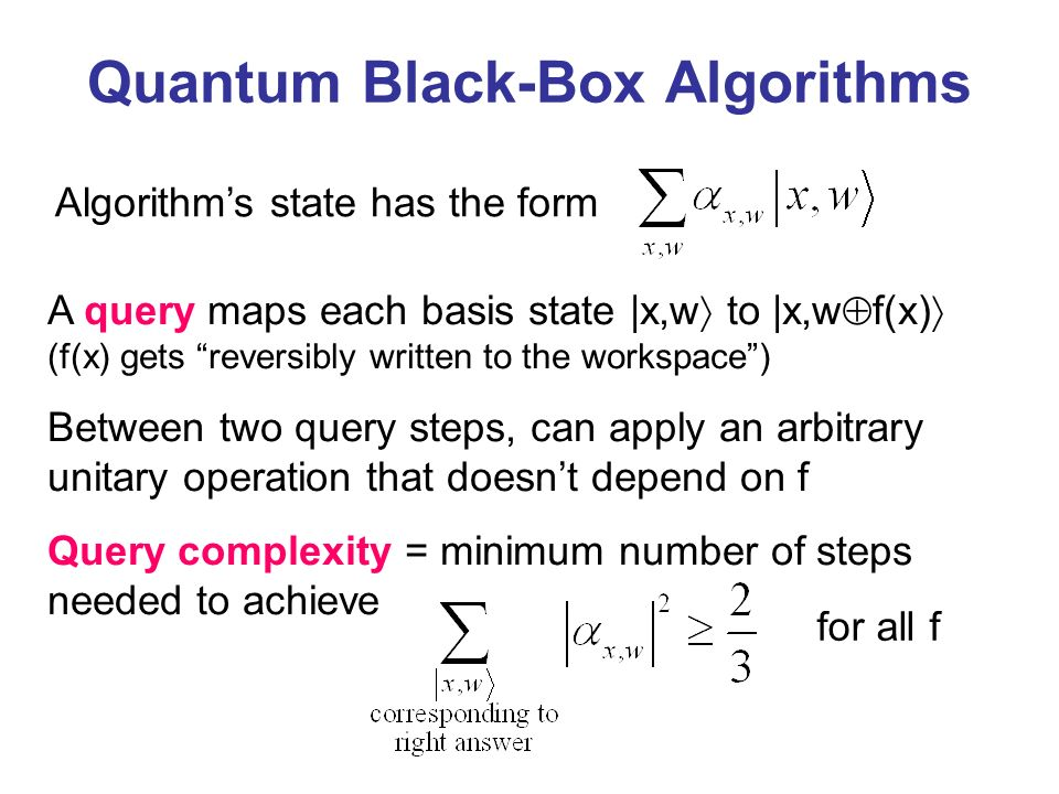 Algorithms state has the form A query maps each basis state |x,w to |x,w f(x) (f(x) gets reversibly written to the workspace) Between two query steps, can apply an arbitrary unitary operation that doesnt depend on f Query complexity = minimum number of steps needed to achieve for all f Quantum Black-Box Algorithms
