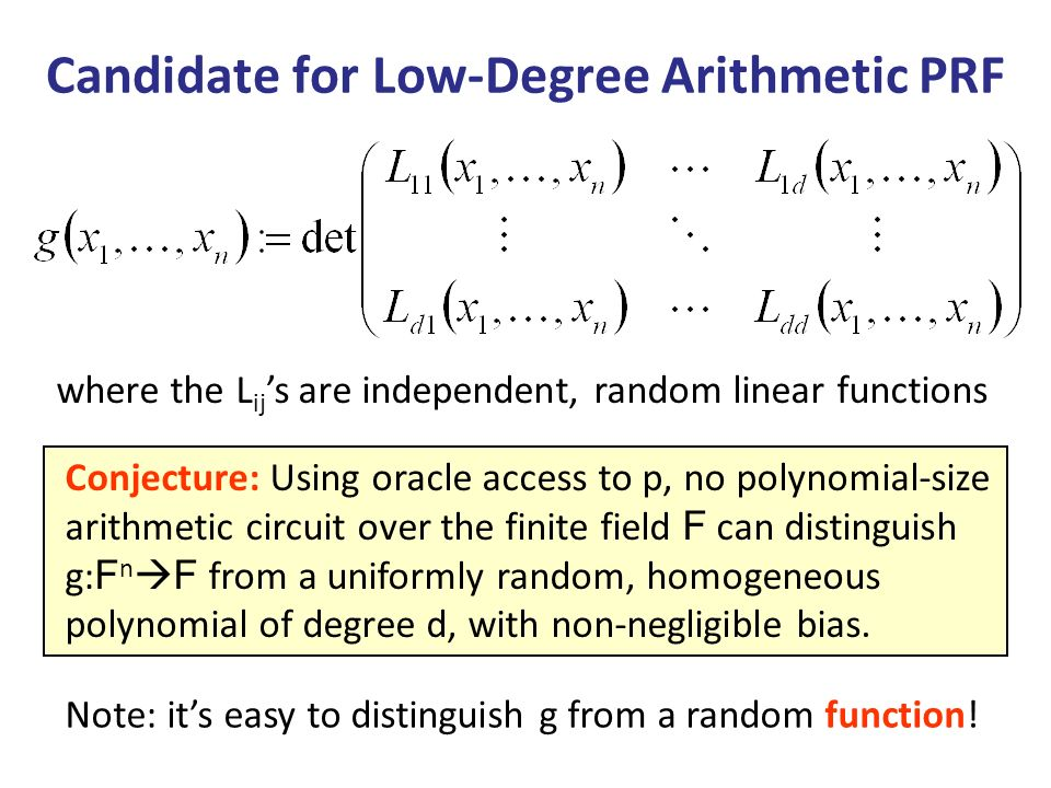 Candidate for Low-Degree Arithmetic PRF Conjecture: Using oracle access to p, no polynomial-size arithmetic circuit over the finite field F can distinguish g: F n F from a uniformly random, homogeneous polynomial of degree d, with non-negligible bias.