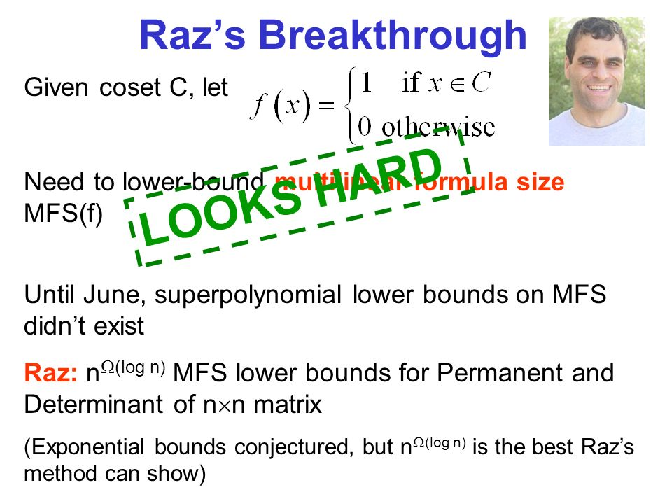 Razs Breakthrough Given coset C, let Need to lower-bound multilinear formula size MFS(f) LOOKS HARD Until June, superpolynomial lower bounds on MFS didnt exist Raz: n (log n) MFS lower bounds for Permanent and Determinant of n n matrix (Exponential bounds conjectured, but n (log n) is the best Razs method can show)
