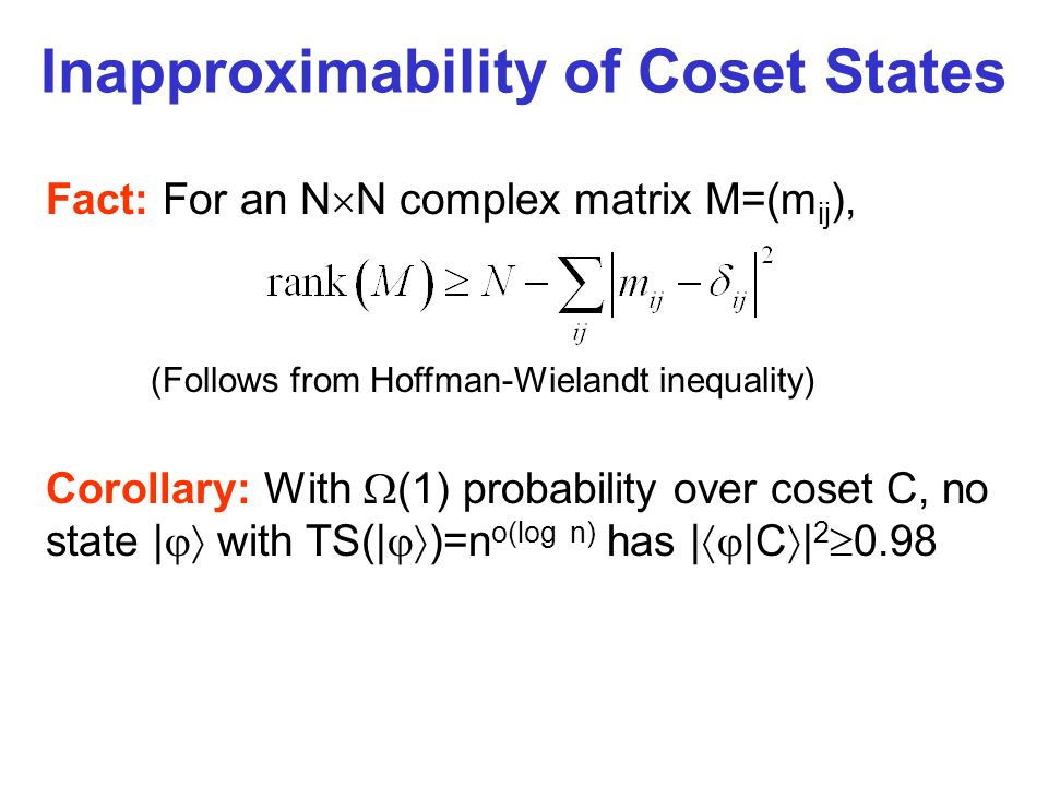 Inapproximability of Coset States Fact: For an N N complex matrix M=(m ij ), (Follows from Hoffman-Wielandt inequality) Corollary: With (1) probability over coset C, no state | with TS(| )=n o(log n) has | |C | 2 0.98