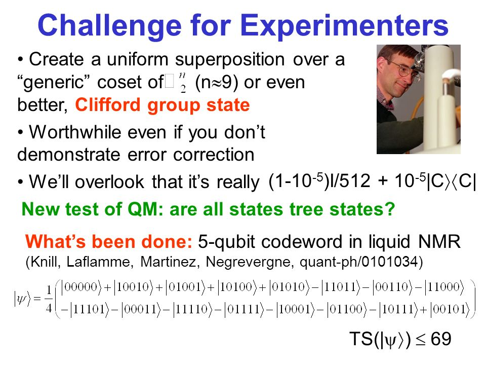 Challenge for Experimenters Create a uniform superposition over a generic coset of (n 9) or even better, Clifford group state Worthwhile even if you dont demonstrate error correction Well overlook that its really (1-10 -5 )I/512 + 10 -5 |C C| New test of QM: are all states tree states.