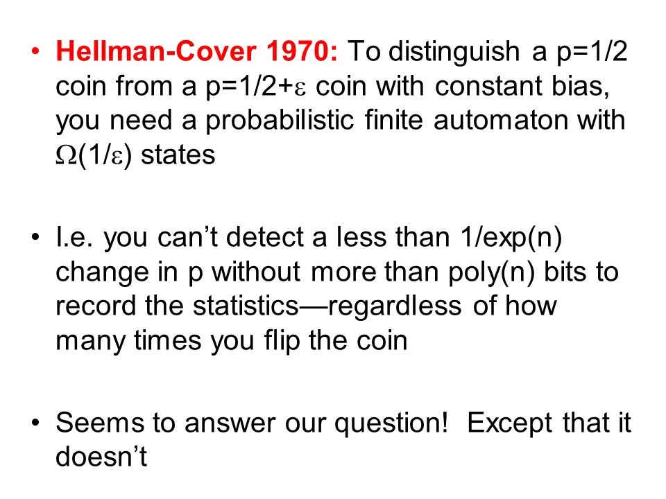 Hellman-Cover 1970: To distinguish a p=1/2 coin from a p=1/2+ coin with constant bias, you need a probabilistic finite automaton with (1/ ) states I.e.