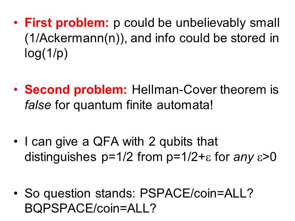 First problem: p could be unbelievably small (1/Ackermann(n)), and info could be stored in log(1/p) Second problem: Hellman-Cover theorem is false for quantum finite automata.
