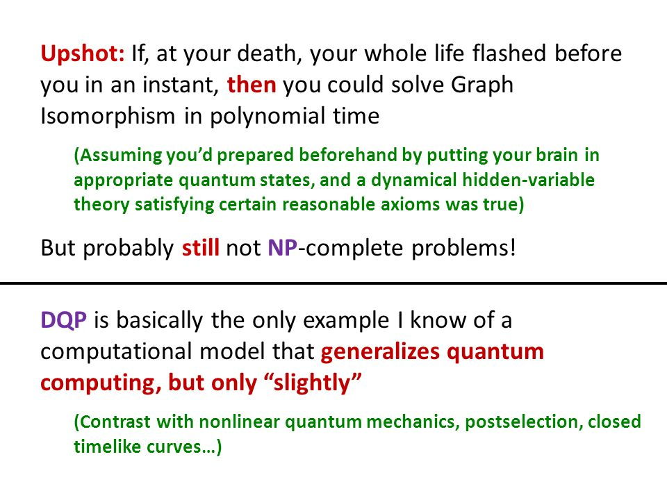 Upshot: If, at your death, your whole life flashed before you in an instant, then you could solve Graph Isomorphism in polynomial time (Assuming youd prepared beforehand by putting your brain in appropriate quantum states, and a dynamical hidden-variable theory satisfying certain reasonable axioms was true) But probably still not NP-complete problems.