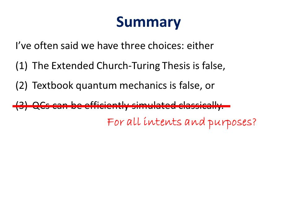 Summary Ive often said we have three choices: either (1)The Extended Church-Turing Thesis is false, (2)Textbook quantum mechanics is false, or (3)QCs can be efficiently simulated classically.