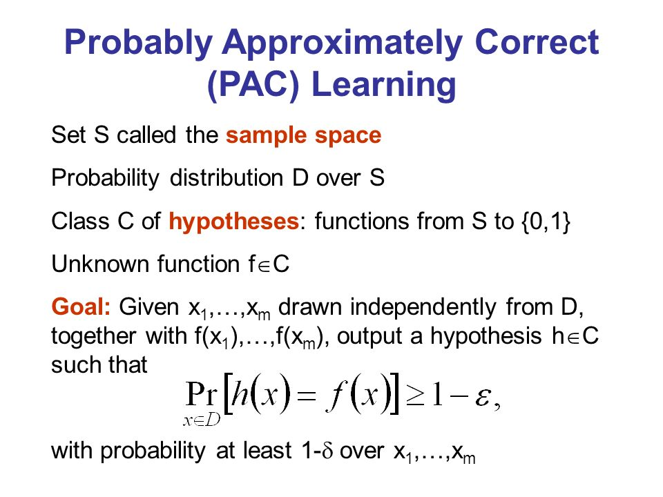Probably Approximately Correct (PAC) Learning Set S called the sample space Probability distribution D over S Class C of hypotheses: functions from S to {0,1} Unknown function f C Goal: Given x 1,…,x m drawn independently from D, together with f(x 1 ),…,f(x m ), output a hypothesis h C such that with probability at least 1- over x 1,…,x m
