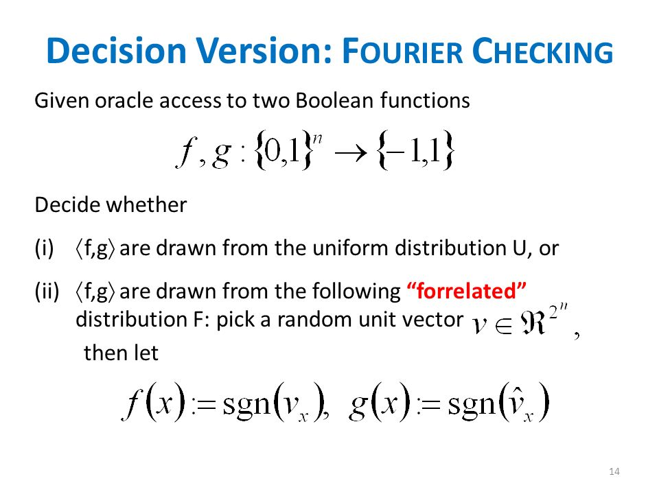 Decision Version: F OURIER C HECKING Given oracle access to two Boolean functions Decide whether (i) f,g are drawn from the uniform distribution U, or (ii) f,g are drawn from the following forrelated distribution F: pick a random unit vector then let 14