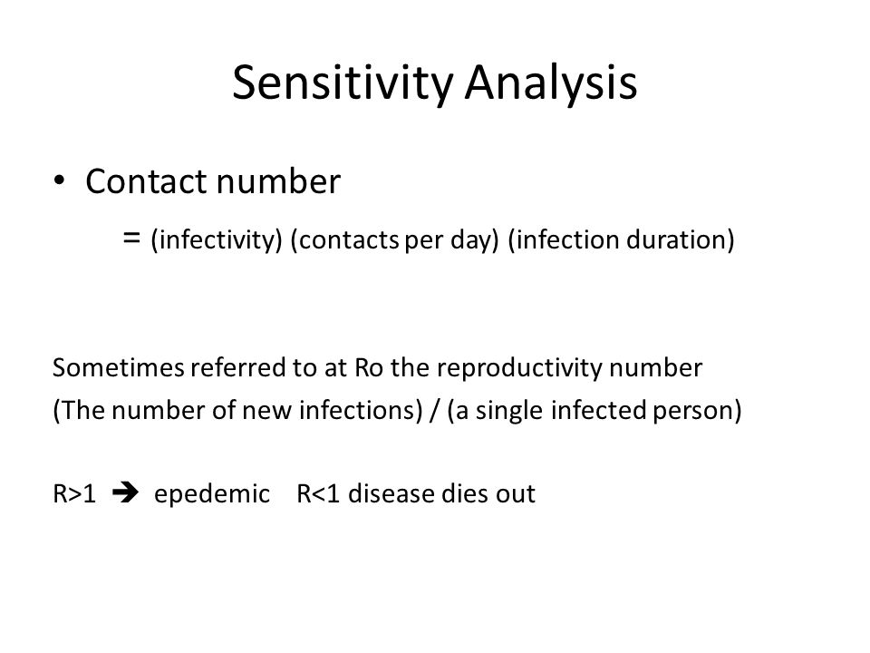Sensitivity Analysis Contact number = (infectivity) (contacts per day) (infection duration) Sometimes referred to at Ro the reproductivity number (The number of new infections) / (a single infected person) R>1 epedemic R<1 disease dies out