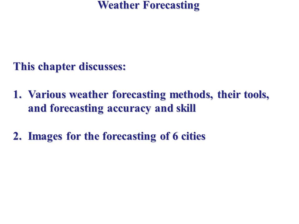 Weather Forecasting This chapter discusses: 1.Various weather forecasting methods, their tools, and forecasting accuracy and skill 2.Images for the forecasting of 6 cities