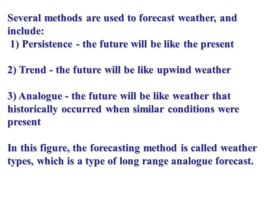 Several methods are used to forecast weather, and include: 1) Persistence - the future will be like the present 1) Persistence - the future will be like the present 2) Trend - the future will be like upwind weather 3) Analogue - the future will be like weather that historically occurred when similar conditions were present In this figure, the forecasting method is called weather types, which is a type of long range analogue forecast.