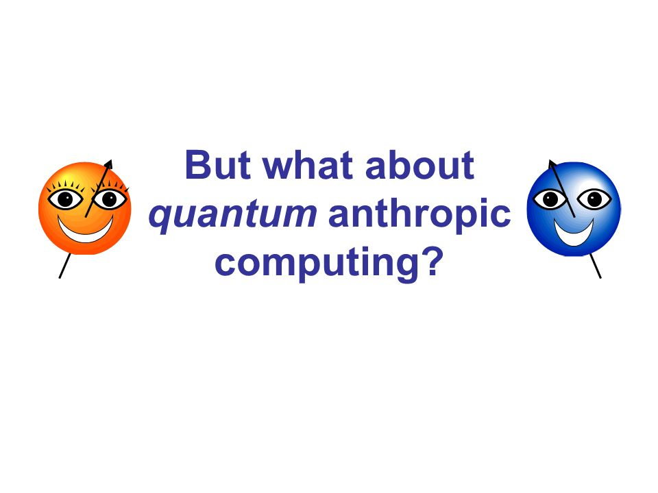 But what about quantum anthropic computing