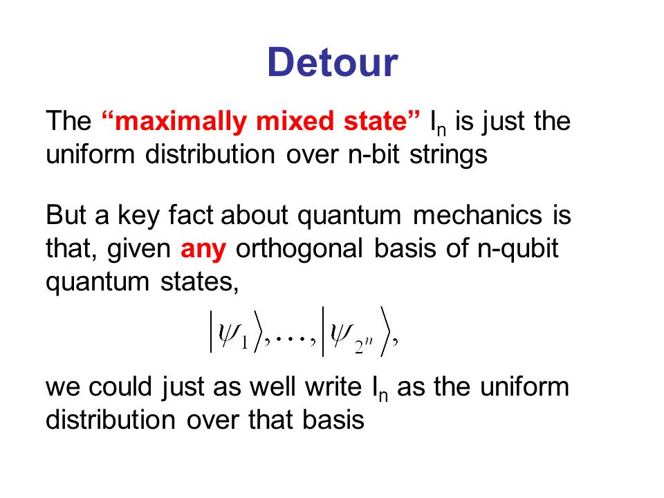 Detour The maximally mixed state I n is just the uniform distribution over n-bit strings But a key fact about quantum mechanics is that, given any orthogonal basis of n-qubit quantum states, we could just as well write I n as the uniform distribution over that basis