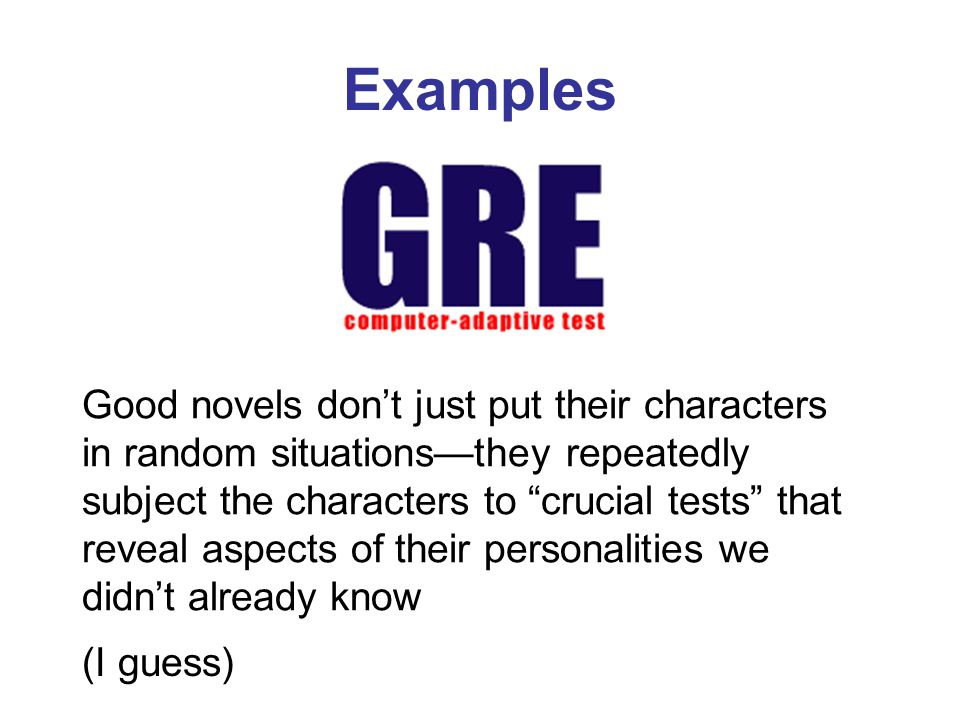 Examples Good novels dont just put their characters in random situationsthey repeatedly subject the characters to crucial tests that reveal aspects of their personalities we didnt already know (I guess)