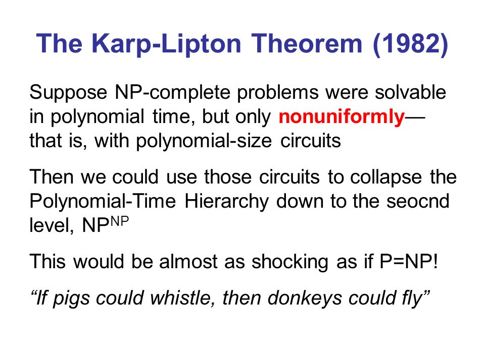 The Karp-Lipton Theorem (1982) Suppose NP-complete problems were solvable in polynomial time, but only nonuniformly that is, with polynomial-size circuits Then we could use those circuits to collapse the Polynomial-Time Hierarchy down to the seocnd level, NP NP This would be almost as shocking as if P=NP.