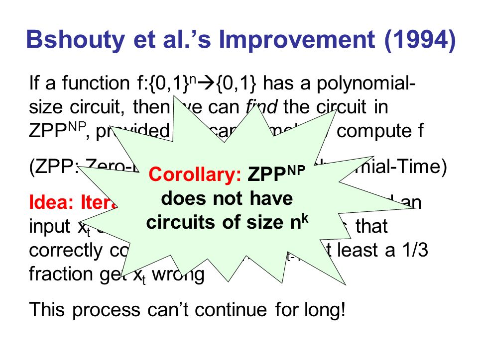 Bshouty et al.s Improvement (1994) If a function f:{0,1} n {0,1} has a polynomial- size circuit, then we can find the circuit in ZPP NP, provided we can somehow compute f (ZPP: Zero-Error Probabilistic Polynomial-Time) Idea: Iterative learning.