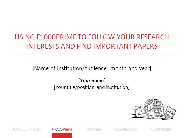 USING F1000PRIME TO FOLLOW YOUR RESEARCH INTERESTS AND FIND IMPORTANT PAPERS [Name of institution/audience, month and year] [Your name] [Your title/position and institution]
