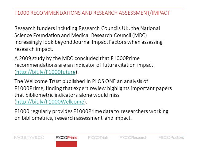 F1000 RECOMMENDATIONS AND RESEARCH ASSESSMENT/IMPACT Research funders including Research Councils UK, the National Science Foundation and Medical Research Council (MRC) increasingly look beyond Journal Impact Factors when assessing research impact.