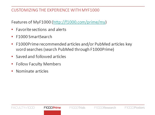CUSTOMIZING THE EXPERIENCE WITH MYF1000 Features of MyF1000 (  Favorite sections and alerts F1000 SmartSearch F1000Prime recommended articles and/or PubMed articles key word searches (search PubMed through F1000Prime) Saved and followed articles Follow Faculty Members Nominate articles