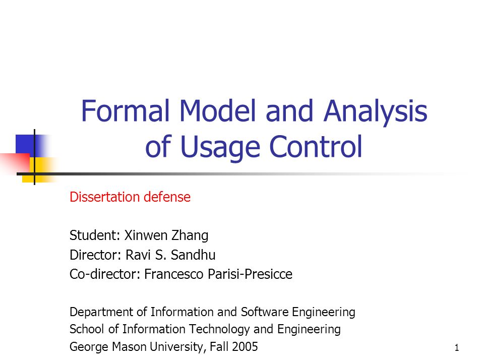 1 Formal Model and Analysis of Usage Control Dissertation defense Student: Xinwen Zhang Director: Ravi S.