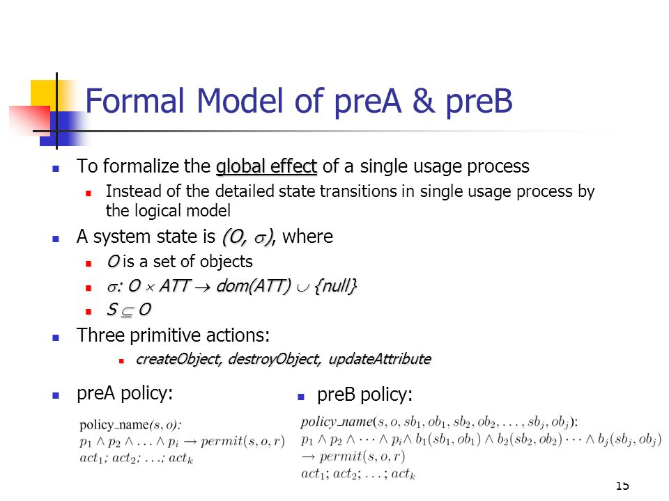 15 Formal Model of preA & preB global effect To formalize the global effect of a single usage process Instead of the detailed state transitions in single usage process by the logical model (O, ) A system state is (O, ), where O O is a set of objects : O ATT dom(ATT) {null} : O ATT dom(ATT) {null} S O S O Three primitive actions: createObject, destroyObject, updateAttribute createObject, destroyObject, updateAttribute preA policy: preB policy: