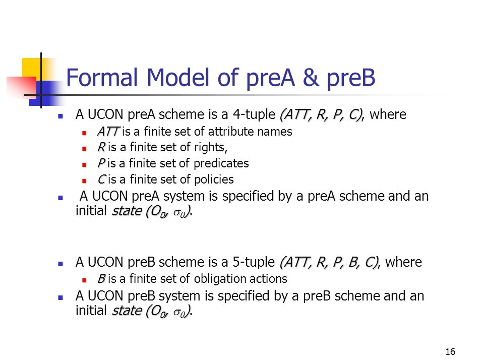 16 Formal Model of preA & preB (ATT, R, P, C) A UCON preA scheme is a 4-tuple (ATT, R, P, C), where ATT ATT is a finite set of attribute names R R is a finite set of rights, P P is a finite set of predicates C C is a finite set of policies state (O 0, 0 ) A UCON preA system is specified by a preA scheme and an initial state (O 0, 0 ).