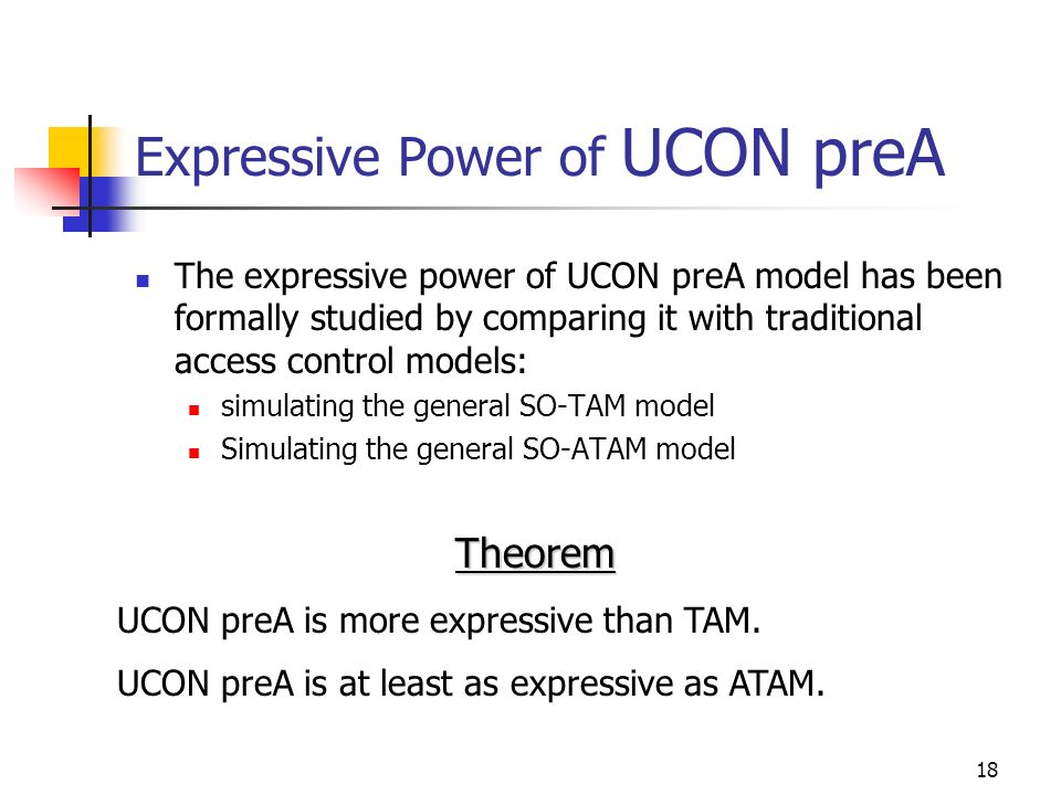 18 Expressive Power of UCON preA The expressive power of UCON preA model has been formally studied by comparing it with traditional access control models: simulating the general SO-TAM model Simulating the general SO-ATAM model Theorem UCON preA is more expressive than TAM.
