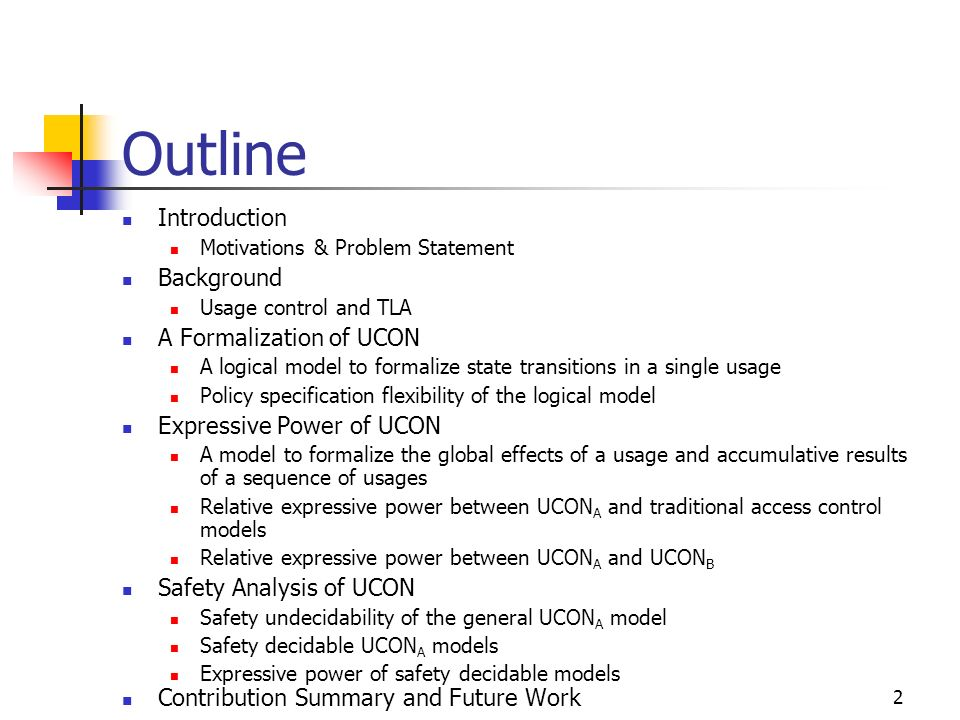 2 Outline Introduction Motivations & Problem Statement Background Usage control and TLA A Formalization of UCON A logical model to formalize state transitions in a single usage Policy specification flexibility of the logical model Expressive Power of UCON A model to formalize the global effects of a usage and accumulative results of a sequence of usages Relative expressive power between UCON A and traditional access control models Relative expressive power between UCON A and UCON B Safety Analysis of UCON Safety undecidability of the general UCON A model Safety decidable UCON A models Expressive power of safety decidable models Contribution Summary and Future Work