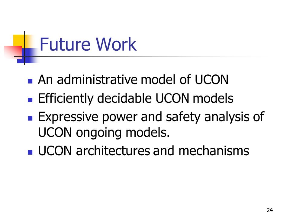 24 Future Work An administrative model of UCON Efficiently decidable UCON models Expressive power and safety analysis of UCON ongoing models.