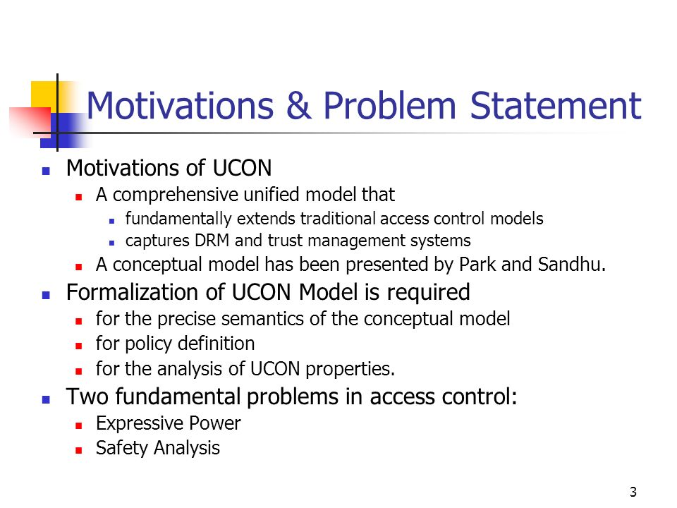 3 Motivations & Problem Statement Motivations of UCON A comprehensive unified model that fundamentally extends traditional access control models captures DRM and trust management systems A conceptual model has been presented by Park and Sandhu.