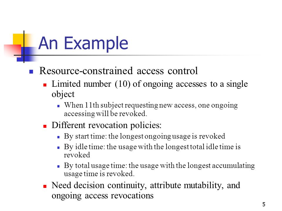 5 An Example Resource-constrained access control Limited number (10) of ongoing accesses to a single object When 11th subject requesting new access, one ongoing accessing will be revoked.