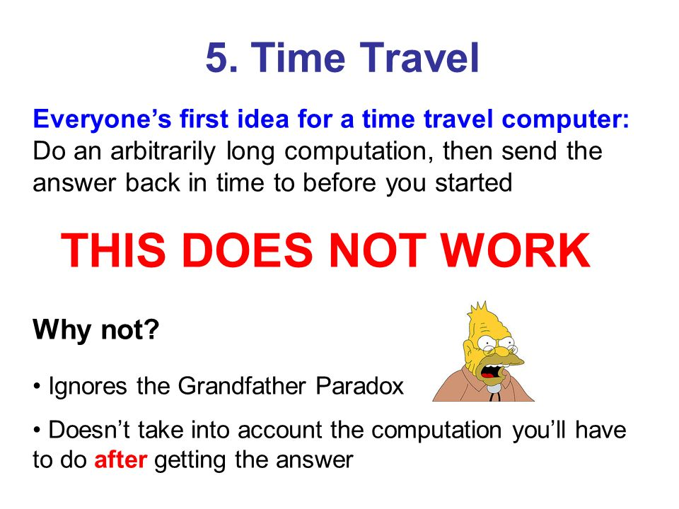 Everyones first idea for a time travel computer: Do an arbitrarily long computation, then send the answer back in time to before you started THIS DOES NOT WORK Why not.