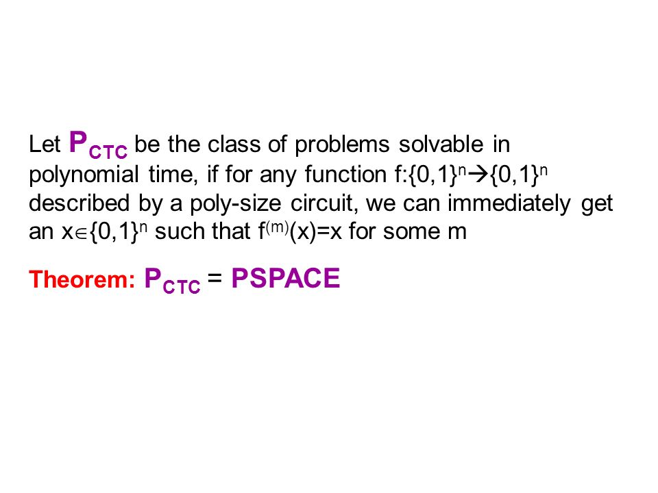 Let P CTC be the class of problems solvable in polynomial time, if for any function f:{0,1} n {0,1} n described by a poly-size circuit, we can immediately get an x {0,1} n such that f (m) (x)=x for some m Theorem: P CTC = PSPACE