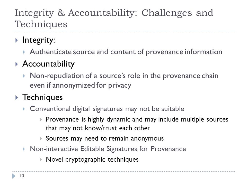 Integrity & Accountability: Challenges and Techniques Integrity: Authenticate source and content of provenance information Accountability Non-repudiation of a sources role in the provenance chain even if annonymized for privacy Techniques Conventional digital signatures may not be suitable Provenance is highly dynamic and may include multiple sources that may not know/trust each other Sources may need to remain anonymous Non-interactive Editable Signatures for Provenance Novel cryptographic techniques 10