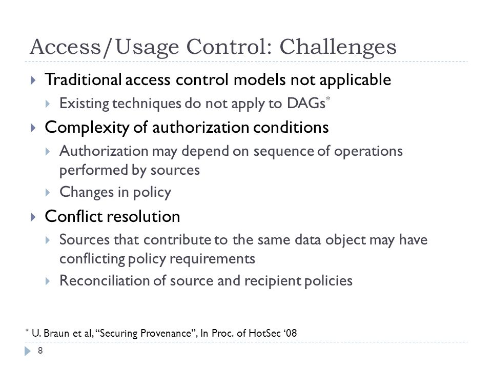 Access/Usage Control: Challenges Traditional access control models not applicable Existing techniques do not apply to DAGs * Complexity of authorization conditions Authorization may depend on sequence of operations performed by sources Changes in policy Conflict resolution Sources that contribute to the same data object may have conflicting policy requirements Reconciliation of source and recipient policies 8 * U.