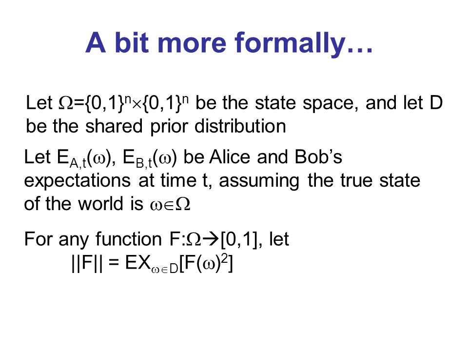 A bit more formally… Let E A,t ( ), E B,t ( ) be Alice and Bobs expectations at time t, assuming the true state of the world is For any function F: [0,1], let ||F|| = EX D [F( ) 2 ] Let ={0,1} n {0,1} n be the state space, and let D be the shared prior distribution