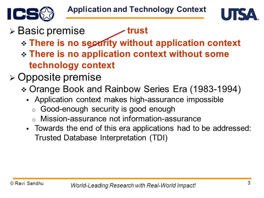 3 Application and Technology Context Basic premise There is no security without application context There is no application context without some technology context Opposite premise Orange Book and Rainbow Series Era ( ) Application context makes high-assurance impossible o Good-enough security is good enough o Mission-assurance not information-assurance Towards the end of this era applications had to be addressed: Trusted Database Interpretation (TDI) © Ravi Sandhu World-Leading Research with Real-World Impact.