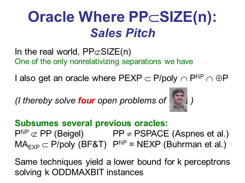 Oracle Where PP SIZE(n): Sales Pitch Subsumes several previous oracles: P NP PP (Beigel)PP PSPACE (Aspnes et al.) MA EXP P/poly (BF&T)P NP = NEXP (Buhrman et al.) I also get an oracle where PEXP P/poly P NP P Same techniques yield a lower bound for k perceptrons solving k ODDMAXBIT instances In the real world, PP SIZE(n) One of the only nonrelativizing separations we have (I thereby solve four open problems of )