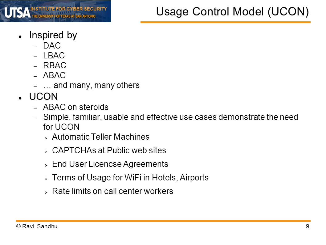 INSTITUTE FOR CYBER SECURITY Usage Control Model (UCON) Inspired by DAC LBAC RBAC ABAC … and many, many others UCON ABAC on steroids Simple, familiar, usable and effective use cases demonstrate the need for UCON Automatic Teller Machines CAPTCHAs at Public web sites End User Licencse Agreements Terms of Usage for WiFi in Hotels, Airports Rate limits on call center workers © Ravi Sandhu9