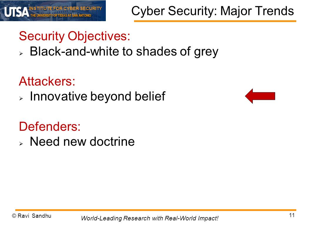 INSTITUTE FOR CYBER SECURITY Cyber Security: Major Trends Security Objectives: Black-and-white to shades of grey Attackers: Innovative beyond belief Defenders: Need new doctrine © Ravi Sandhu 11 World-Leading Research with Real-World Impact!