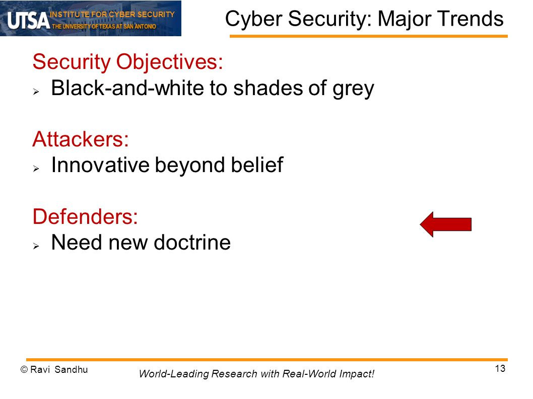 INSTITUTE FOR CYBER SECURITY Cyber Security: Major Trends Security Objectives: Black-and-white to shades of grey Attackers: Innovative beyond belief Defenders: Need new doctrine © Ravi Sandhu 13 World-Leading Research with Real-World Impact!