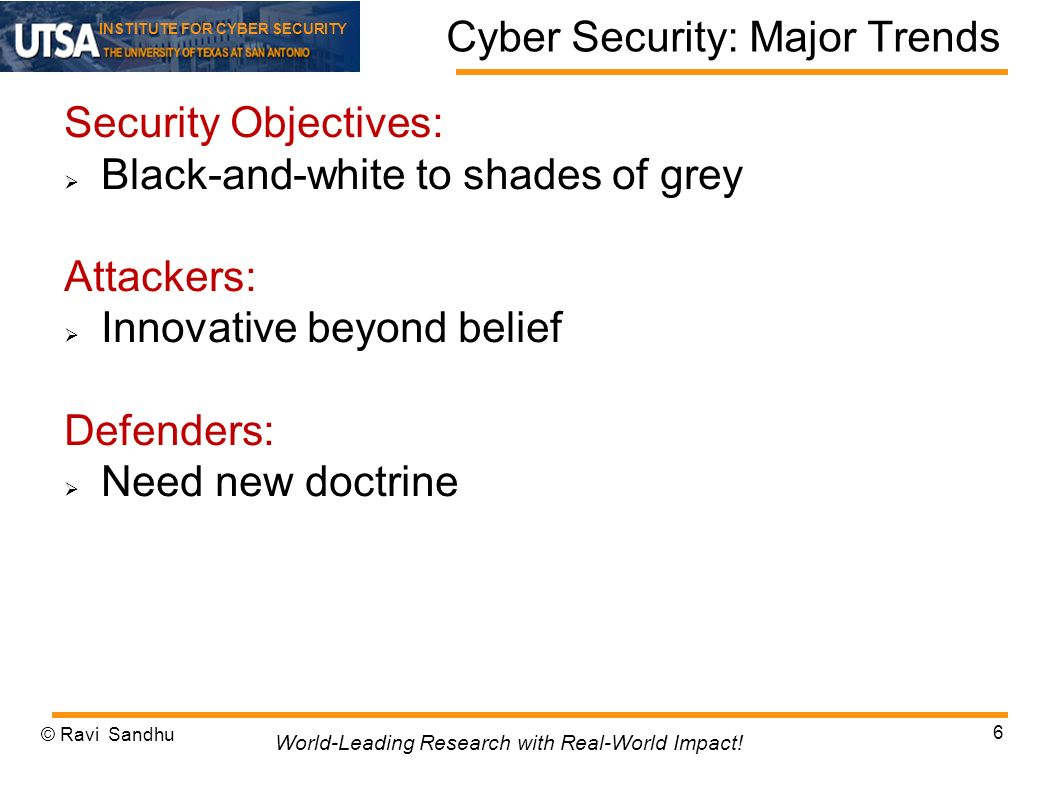 INSTITUTE FOR CYBER SECURITY Cyber Security: Major Trends Security Objectives: Black-and-white to shades of grey Attackers: Innovative beyond belief Defenders: Need new doctrine © Ravi Sandhu 6 World-Leading Research with Real-World Impact!