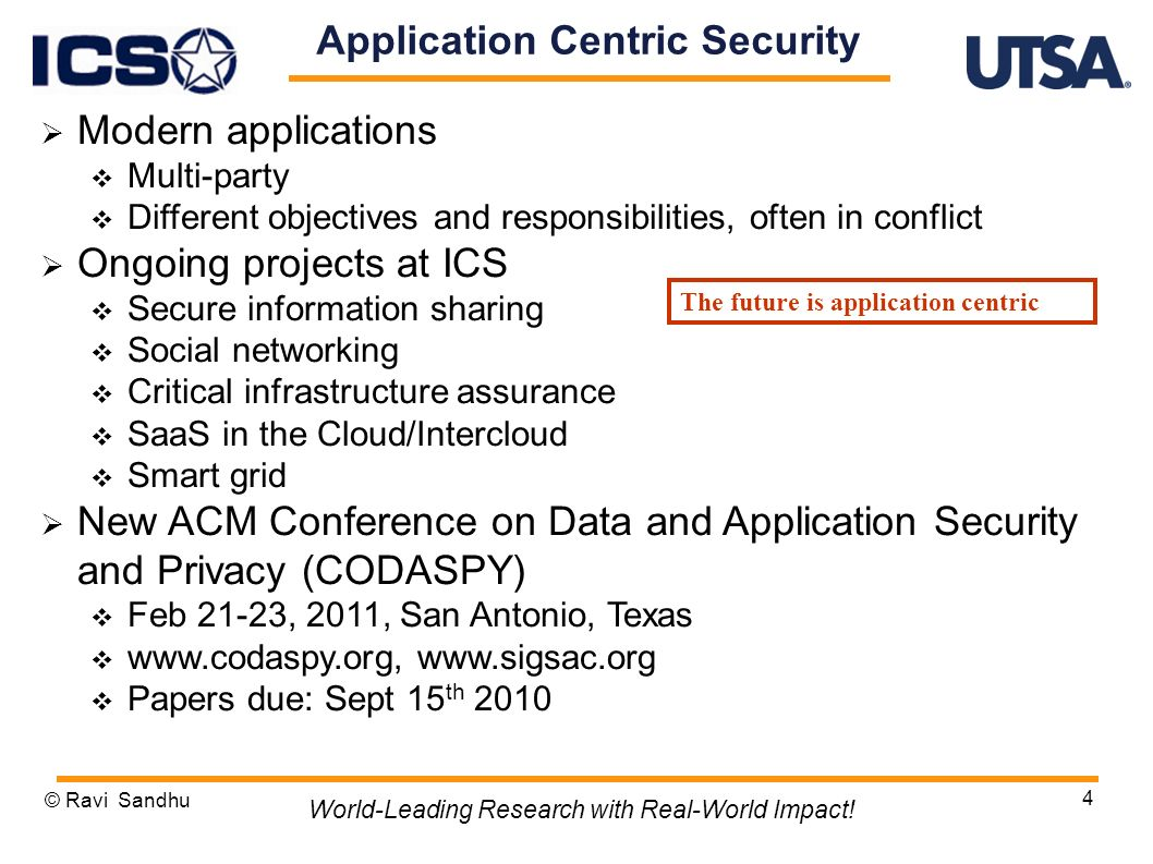4 Application Centric Security Modern applications Multi-party Different objectives and responsibilities, often in conflict Ongoing projects at ICS Secure information sharing Social networking Critical infrastructure assurance SaaS in the Cloud/Intercloud Smart grid New ACM Conference on Data and Application Security and Privacy (CODASPY) Feb 21-23, 2011, San Antonio, Texas     Papers due: Sept 15 th 2010 © Ravi Sandhu World-Leading Research with Real-World Impact.