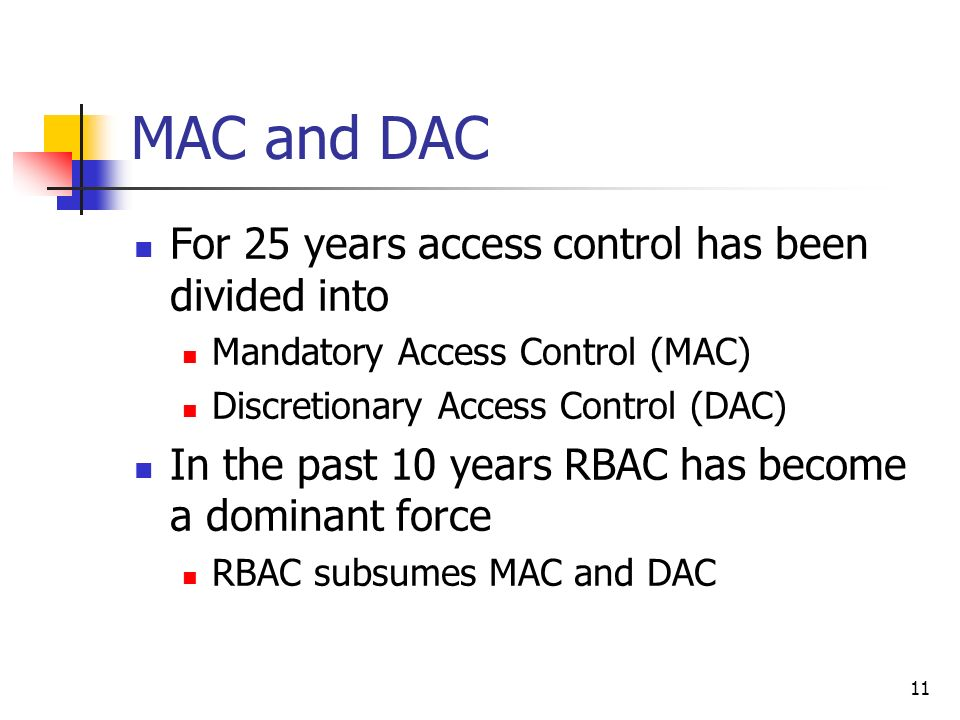 11 MAC and DAC For 25 years access control has been divided into Mandatory Access Control (MAC) Discretionary Access Control (DAC) In the past 10 years RBAC has become a dominant force RBAC subsumes MAC and DAC