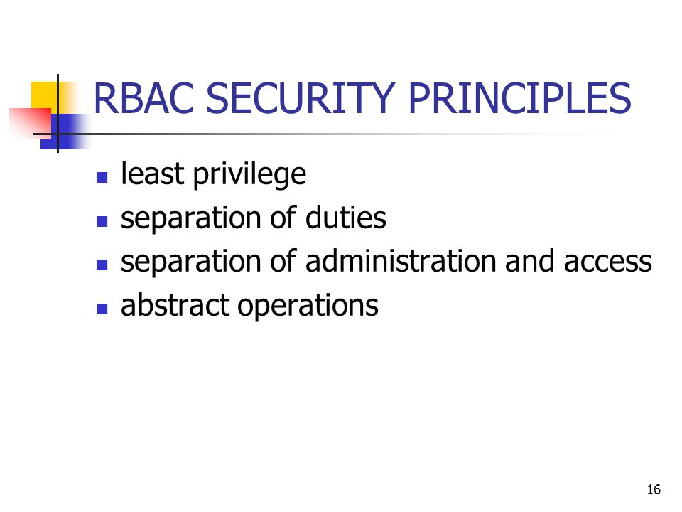 16 RBAC SECURITY PRINCIPLES least privilege separation of duties separation of administration and access abstract operations