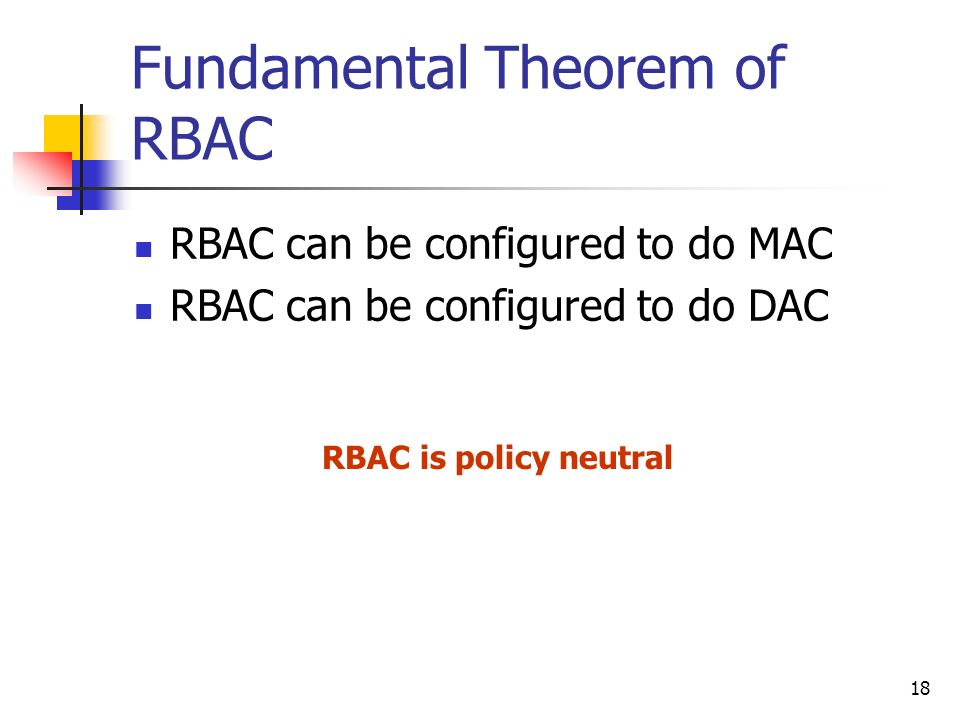 18 Fundamental Theorem of RBAC RBAC can be configured to do MAC RBAC can be configured to do DAC RBAC is policy neutral