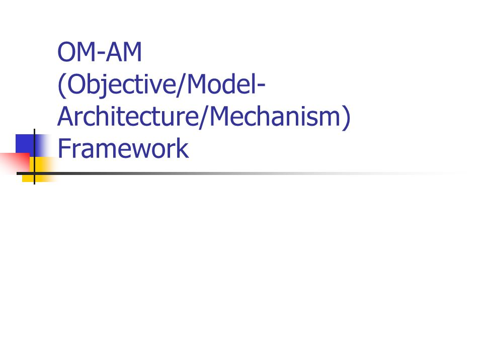 OM-AM (Objective/Model- Architecture/Mechanism) Framework