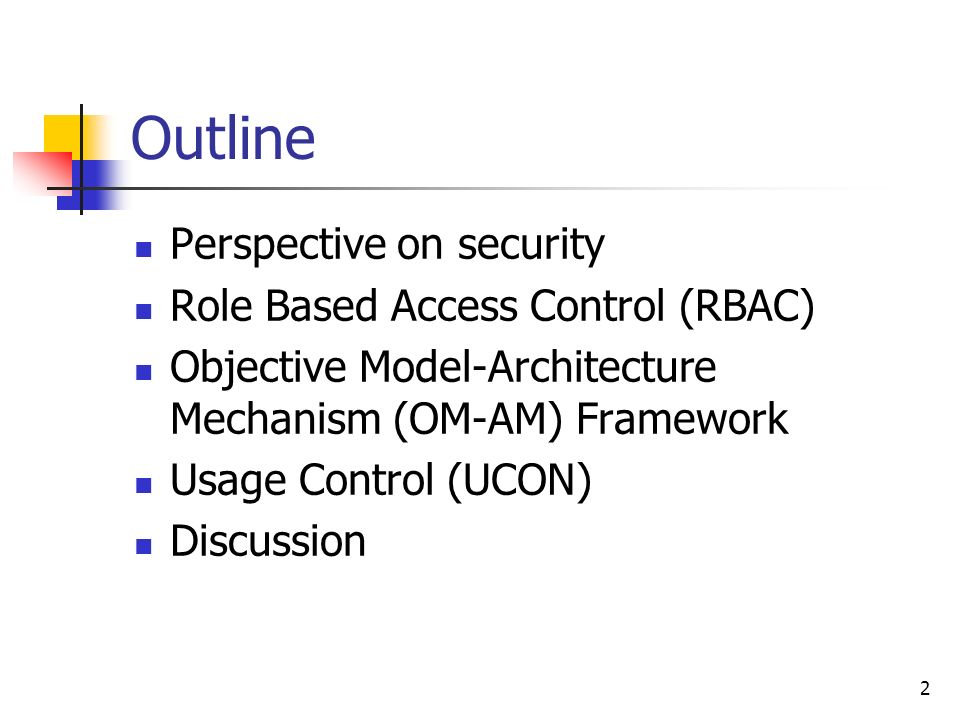 2 Outline Perspective on security Role Based Access Control (RBAC) Objective Model-Architecture Mechanism (OM-AM) Framework Usage Control (UCON) Discussion