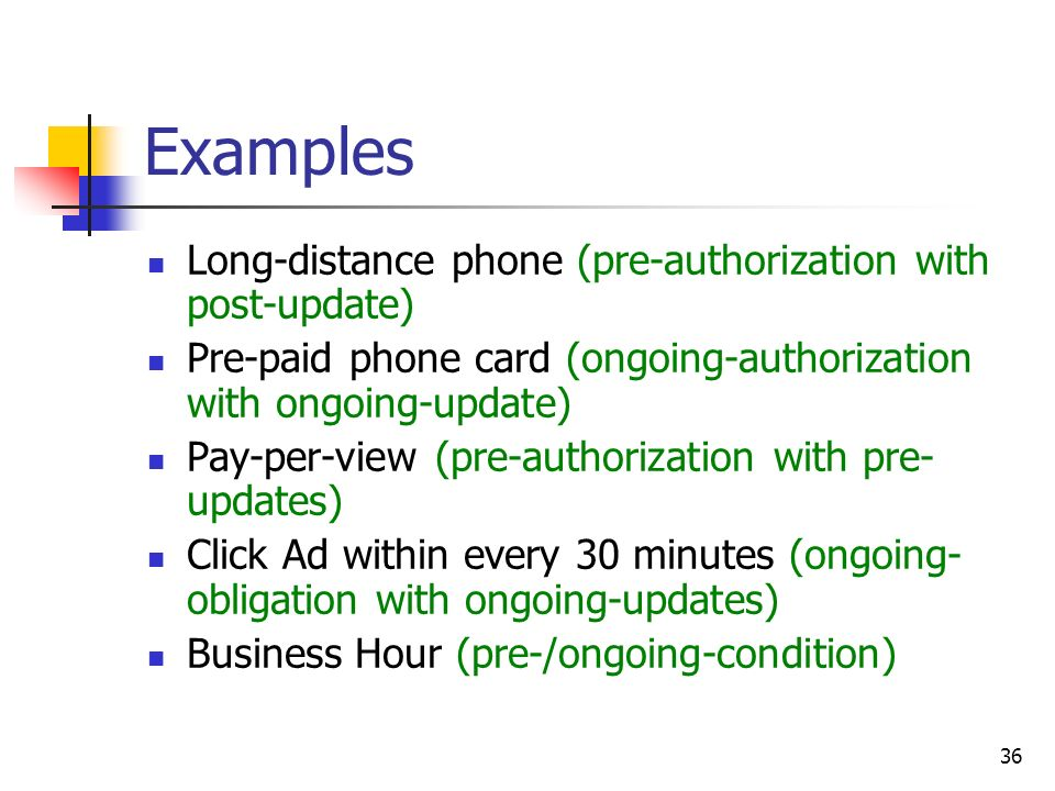 36 Examples Long-distance phone (pre-authorization with post-update) Pre-paid phone card (ongoing-authorization with ongoing-update) Pay-per-view (pre-authorization with pre- updates) Click Ad within every 30 minutes (ongoing- obligation with ongoing-updates) Business Hour (pre-/ongoing-condition)