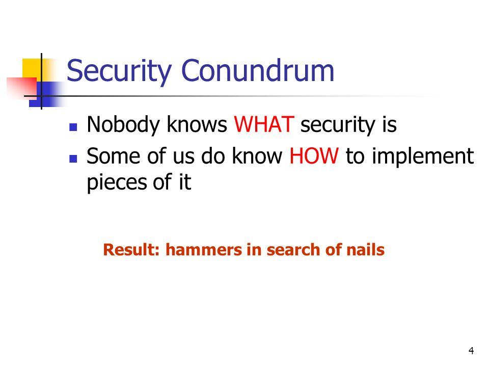 4 Security Conundrum Nobody knows WHAT security is Some of us do know HOW to implement pieces of it Result: hammers in search of nails