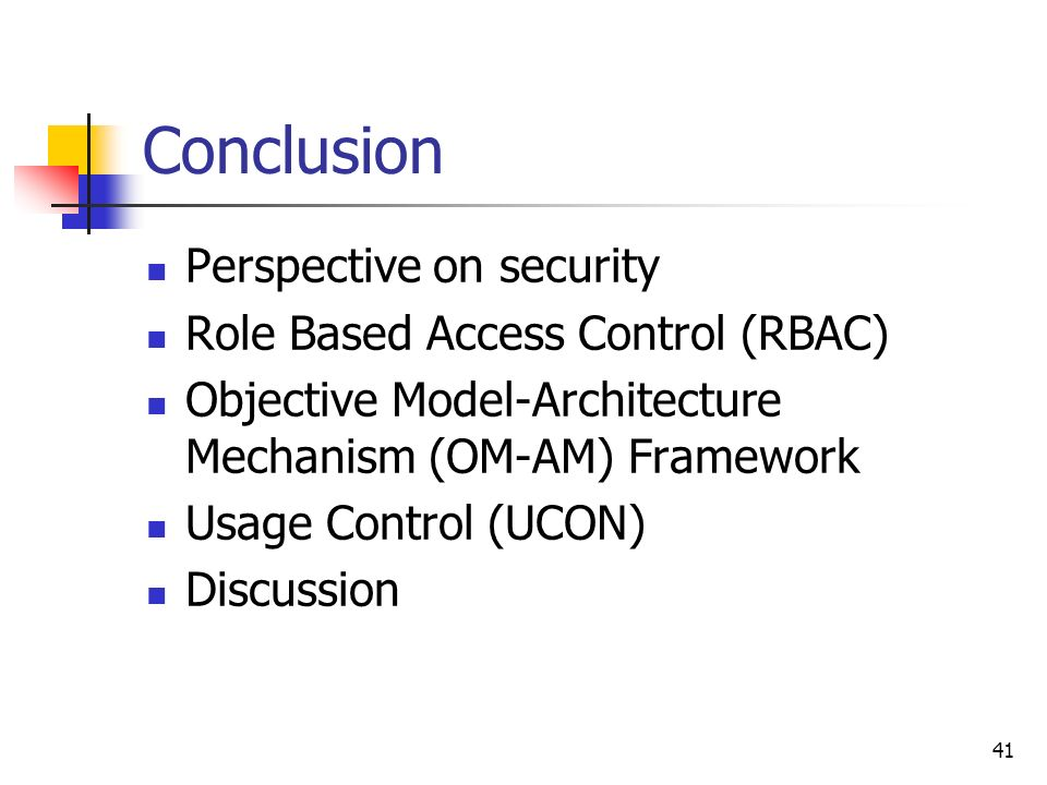 41 Conclusion Perspective on security Role Based Access Control (RBAC) Objective Model-Architecture Mechanism (OM-AM) Framework Usage Control (UCON) Discussion